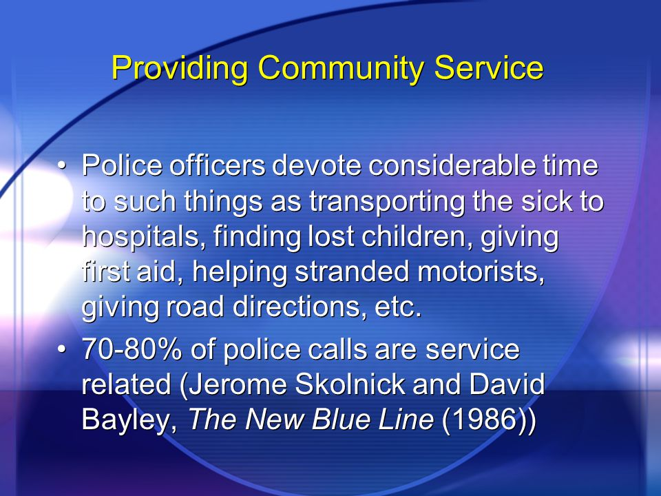 Providing Community Service Police officers devote considerable time to such things as transporting the sick to hospitals, finding lost children, giving first aid, helping stranded motorists, giving road directions, etc.