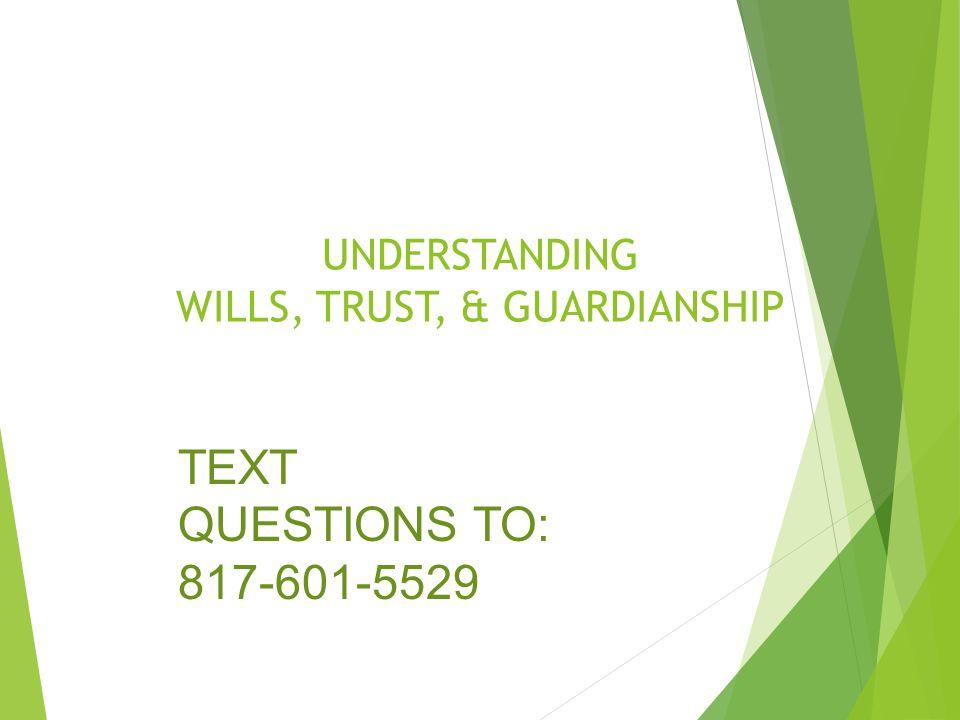 UNDERSTANDING WILLS, TRUST, & GUARDIANSHIP TEXT QUESTIONS TO: 817-601-5529