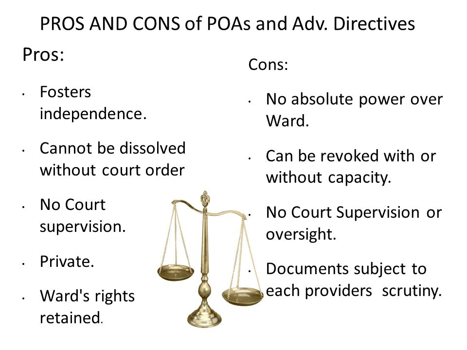 PROS AND CONS of POAs and Adv. Directives Pros: Fosters independence. Cannot be dissolved without court order No Court supervision. Private. Ward's ri