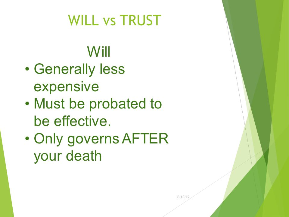 WILL vs TRUST 8/10/12 Will Generally less expensive Must be probated to be effective. Only governs AFTER your death