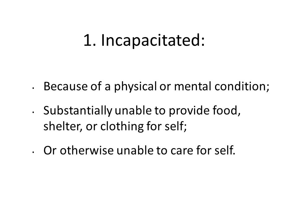 1. Incapacitated: Because of a physical or mental condition; Substantially unable to provide food, shelter, or clothing for self; Or otherwise unable
