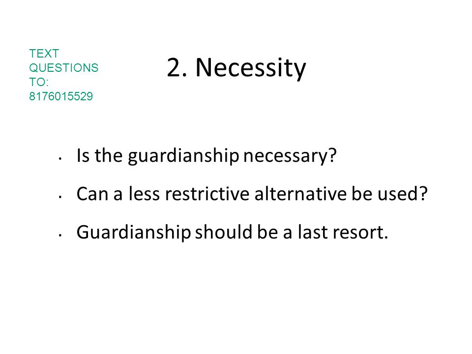 2. Necessity Is the guardianship necessary? Can a less restrictive alternative be used? Guardianship should be a last resort. TEXT QUESTIONS TO: 81760