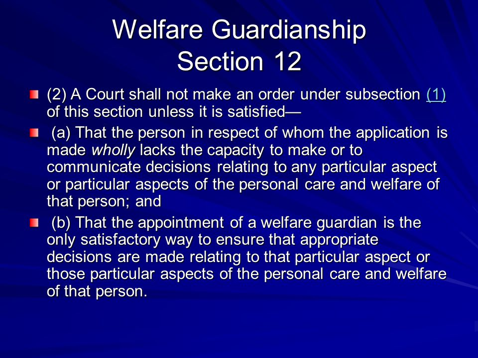 Welfare Guardianship Section 12 (2) A Court shall not make an order under subsection (1) of this section unless it is satisfied— (1) (a) That the person in respect of whom the application is made wholly lacks the capacity to make or to communicate decisions relating to any particular aspect or particular aspects of the personal care and welfare of that person; and (a) That the person in respect of whom the application is made wholly lacks the capacity to make or to communicate decisions relating to any particular aspect or particular aspects of the personal care and welfare of that person; and (b) That the appointment of a welfare guardian is the only satisfactory way to ensure that appropriate decisions are made relating to that particular aspect or those particular aspects of the personal care and welfare of that person.