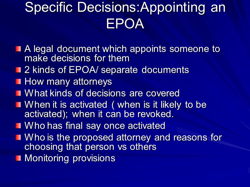 Specific Decisions:Appointing an EPOA A legal document which appoints someone to make decisions for them 2 kinds of EPOA/ separate documents How many attorneys What kinds of decisions are covered When it is activated ( when is it likely to be activated); when it can be revoked.