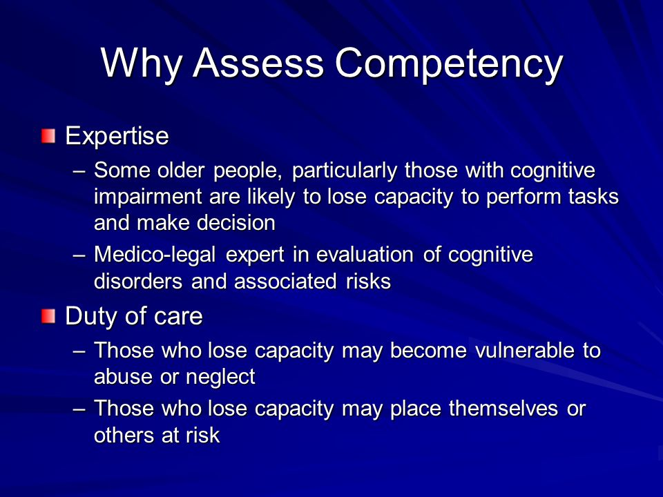 Why Assess Competency Expertise –Some older people, particularly those with cognitive impairment are likely to lose capacity to perform tasks and make decision –Medico-legal expert in evaluation of cognitive disorders and associated risks Duty of care –Those who lose capacity may become vulnerable to abuse or neglect –Those who lose capacity may place themselves or others at risk