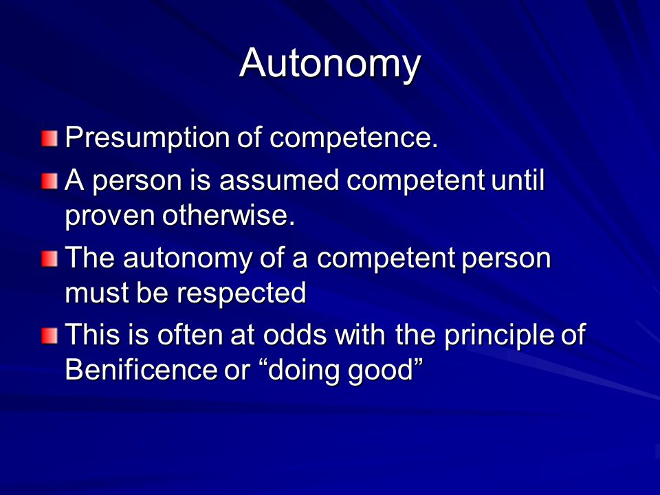 Autonomy Presumption of competence. A person is assumed competent until proven otherwise.