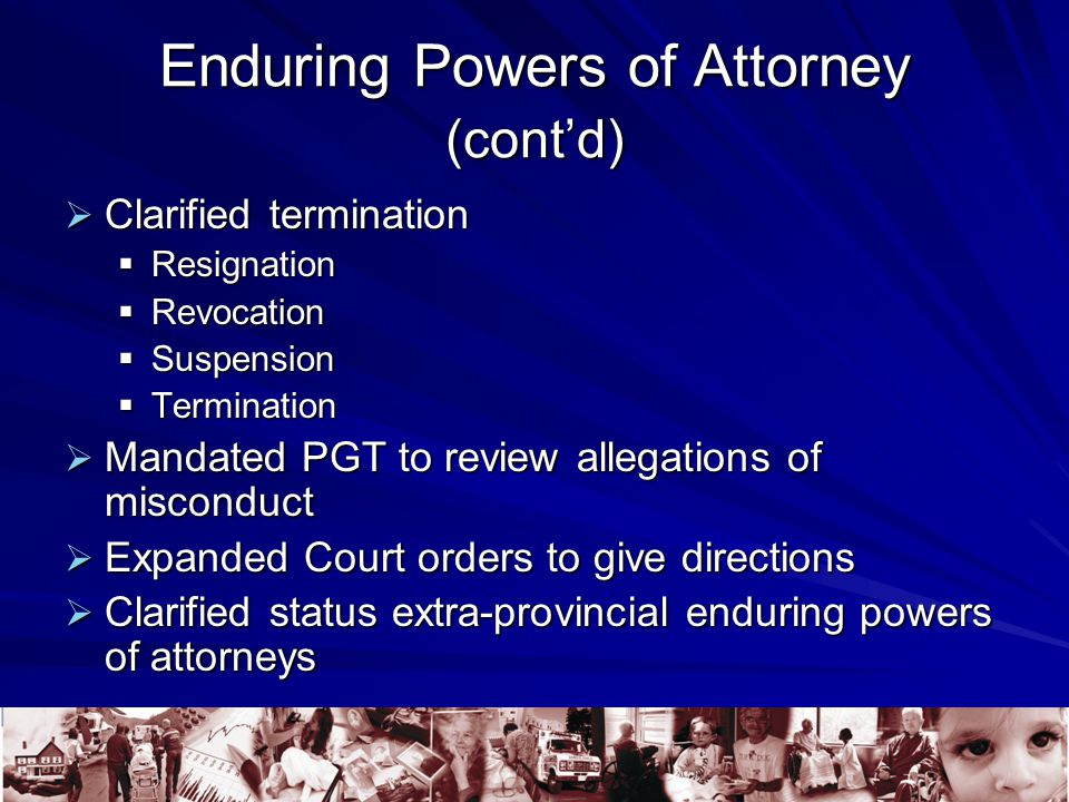 Enduring Powers of Attorney (cont'd)  Clarified termination  Resignation  Revocation  Suspension  Termination  Mandated PGT to review allegations of misconduct  Expanded Court orders to give directions  Clarified status extra-provincial enduring powers of attorneys