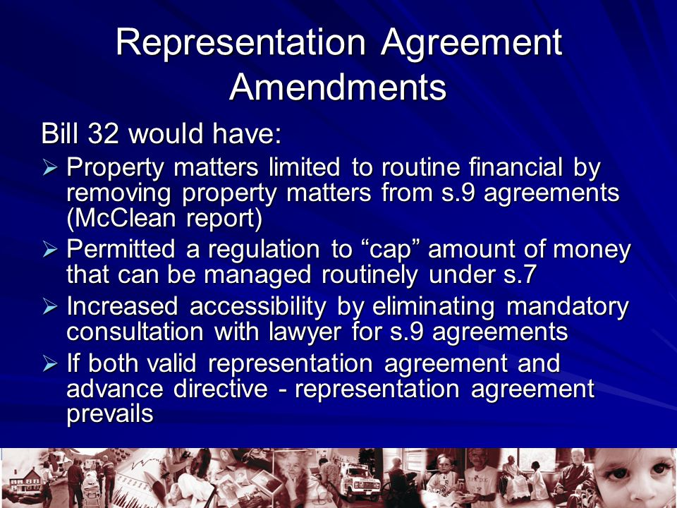 Representation Agreement Amendments Bill 32 would have:  Property matters limited to routine financial by removing property matters from s.9 agreements (McClean report)  Permitted a regulation to cap amount of money that can be managed routinely under s.7  Increased accessibility by eliminating mandatory consultation with lawyer for s.9 agreements  If both valid representation agreement and advance directive - representation agreement prevails