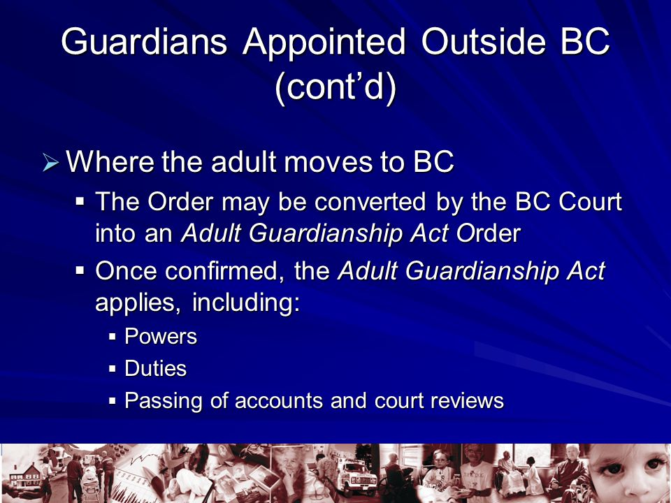 Guardians Appointed Outside BC (cont'd)  Where the adult moves to BC  The Order may be converted by the BC Court into an Adult Guardianship Act Order  Once confirmed, the Adult Guardianship Act applies, including:  Powers  Duties  Passing of accounts and court reviews