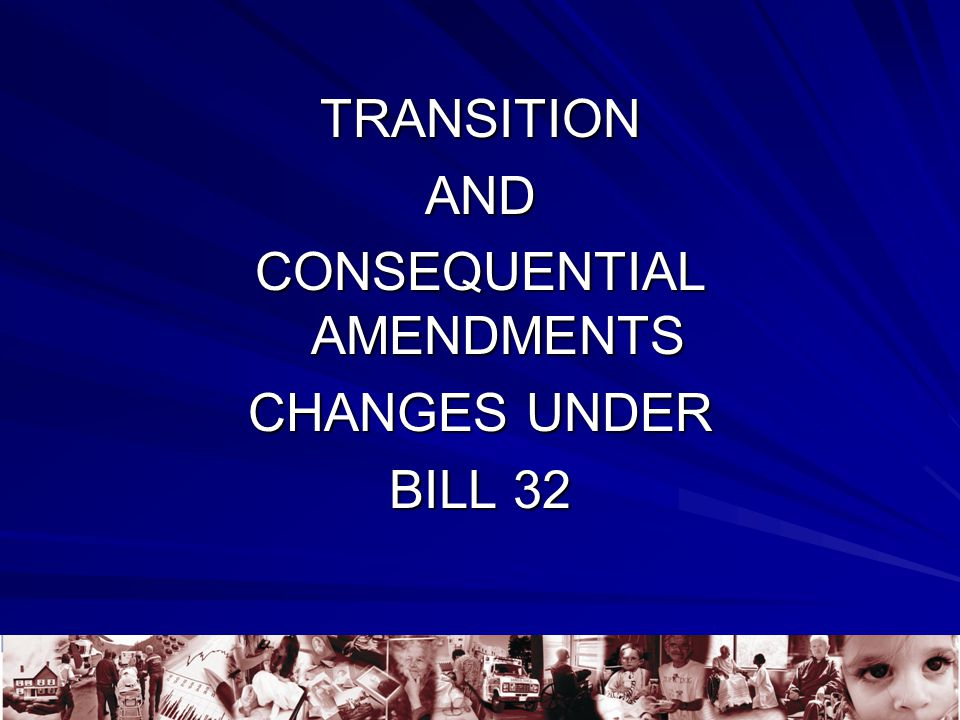 TRANSITIONAND CONSEQUENTIAL AMENDMENTS CHANGES UNDER BILL 32