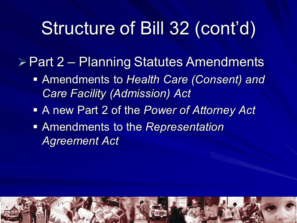 Structure of Bill 32 (cont'd)  Part 2 – Planning Statutes Amendments  Amendments to Health Care (Consent) and Care Facility (Admission) Act  A new Part 2 of the Power of Attorney Act  Amendments to the Representation Agreement Act