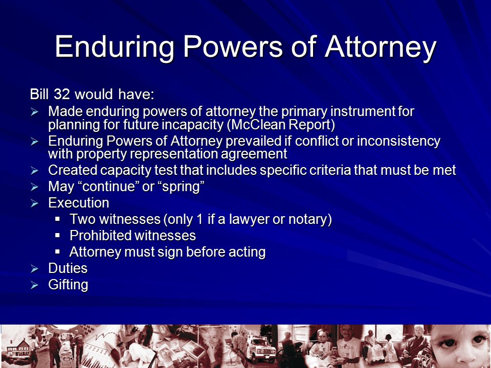 Enduring Powers of Attorney Bill 32 would have:  Made enduring powers of attorney the primary instrument for planning for future incapacity (McClean Report)  Enduring Powers of Attorney prevailed if conflict or inconsistency with property representation agreement  Created capacity test that includes specific criteria that must be met  May continue or spring  Execution  Two witnesses (only 1 if a lawyer or notary)  Prohibited witnesses  Attorney must sign before acting  Duties  Gifting