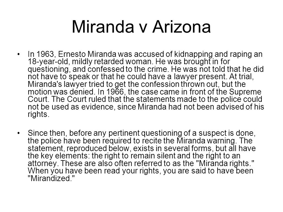 Miranda v Arizona In 1963, Ernesto Miranda was accused of kidnapping and raping an 18-year-old, mildly retarded woman.