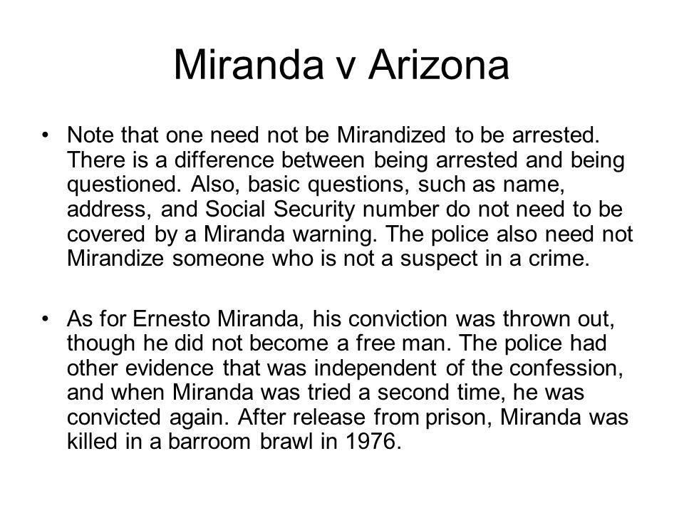 Miranda v Arizona Note that one need not be Mirandized to be arrested.