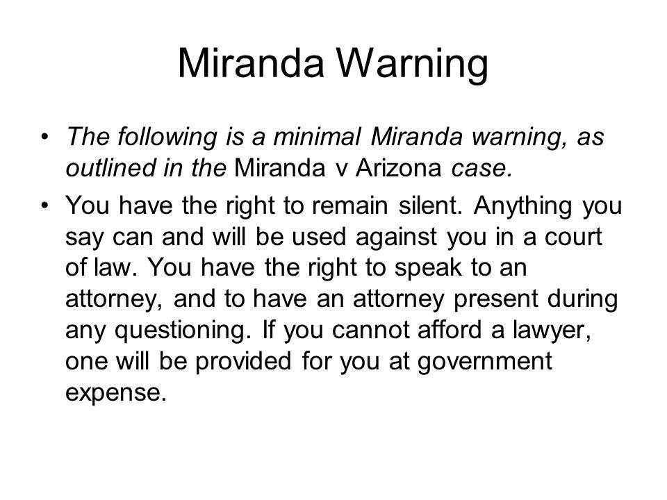 Miranda Warning The following is a minimal Miranda warning, as outlined in the Miranda v Arizona case.