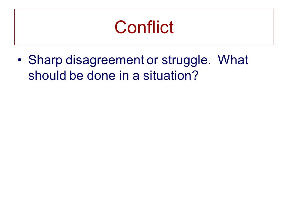 Conflict Sharp disagreement or struggle. What should be done in a situation