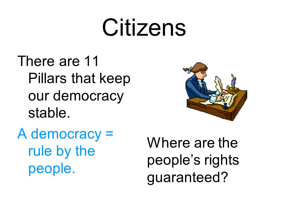 Citizens There are 11 Pillars that keep our democracy stable.