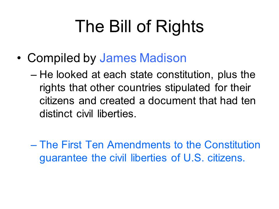 The Bill of Rights Compiled by James Madison –He looked at each state constitution, plus the rights that other countries stipulated for their citizens and created a document that had ten distinct civil liberties.