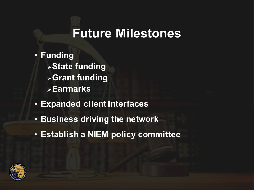 Funding  State funding  Grant funding  Earmarks Expanded client interfaces Business driving the network Establish a NIEM policy committee Future Milestones