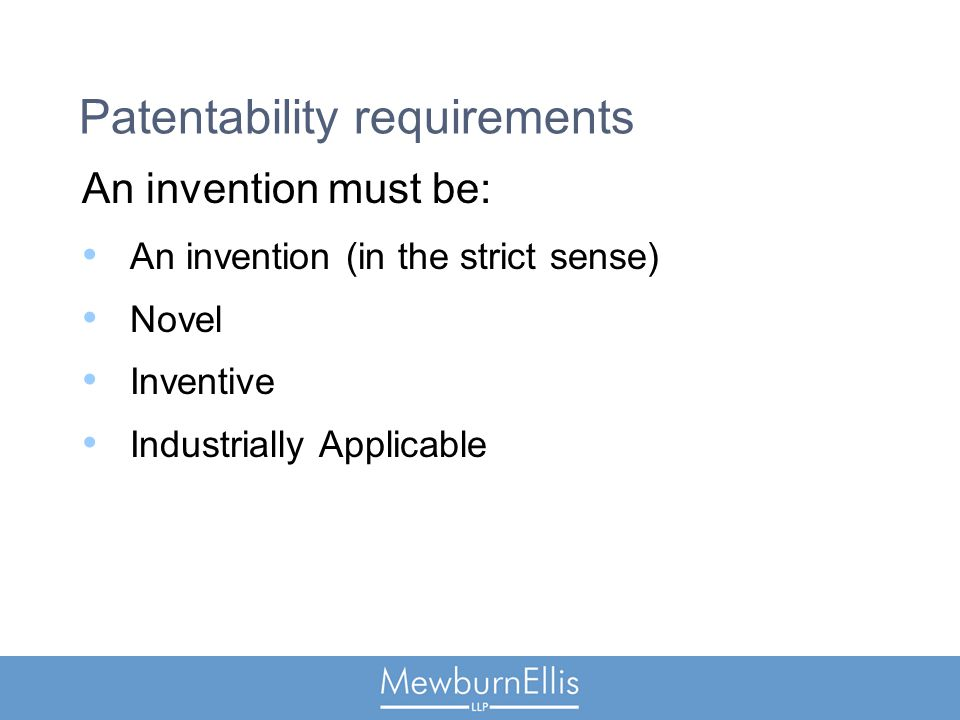Patentability requirements An invention must be: An invention (in the strict sense) Novel Inventive Industrially Applicable