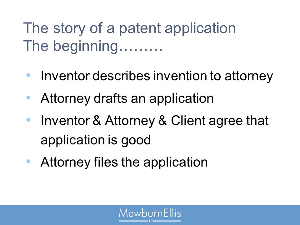 The story of a patent application The beginning……… Inventor describes invention to attorney Attorney drafts an application Inventor & Attorney & Client agree that application is good Attorney files the application