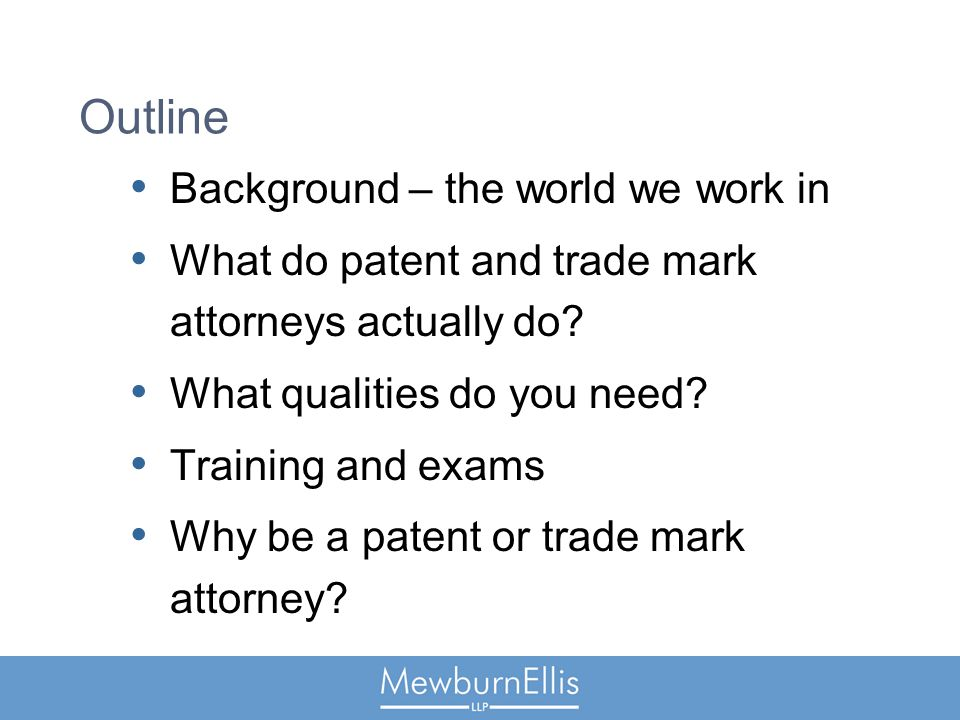 Outline Background – the world we work in What do patent and trade mark attorneys actually do.