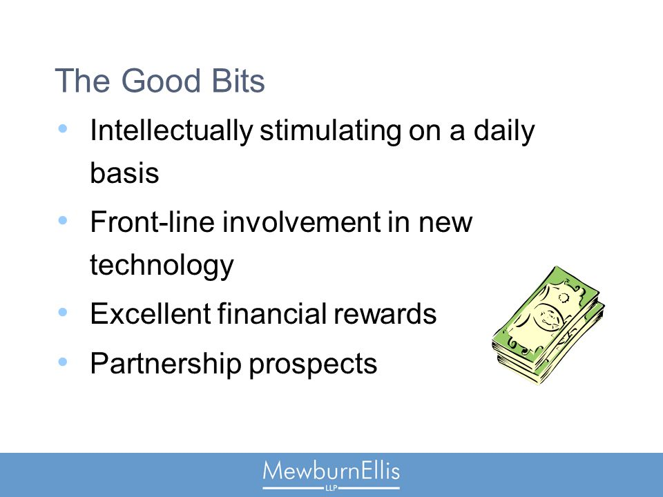 The Good Bits Intellectually stimulating on a daily basis Front-line involvement in new technology Excellent financial rewards Partnership prospects