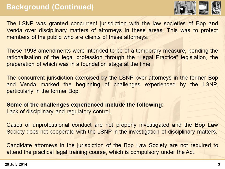 29 July 2014 Background (Continued) 4 The Act moreover allows candidate attorneys who attend the six month practical legal training course offered by the Law Society of South Africa (LSSA) to claim a reduction of six months from their two year period of articles of clerkship.