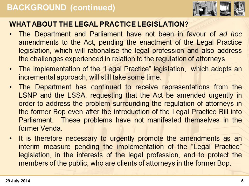 29 July 2014 Discussion 6 Most of the clauses of the Bill therefore aim to- (a)terminate the continued existence of those law societies still operating in the former TBVC states and which, it is understood, are empty shells; and (b)incorporate them into the mainstream law societies.