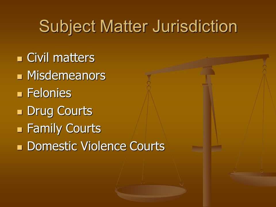 Subject Matter Jurisdiction Civil matters Civil matters Misdemeanors Misdemeanors Felonies Felonies Drug Courts Drug Courts Family Courts Family Courts Domestic Violence Courts Domestic Violence Courts