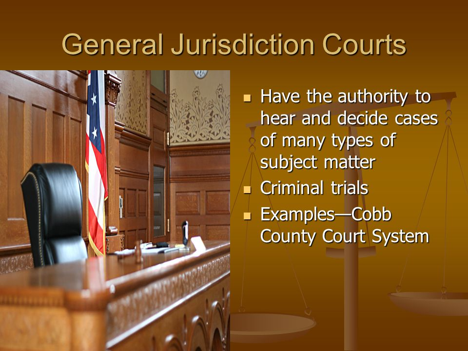 General Jurisdiction Courts Have the authority to hear and decide cases of many types of subject matter Criminal trials Examples—Cobb County Court System