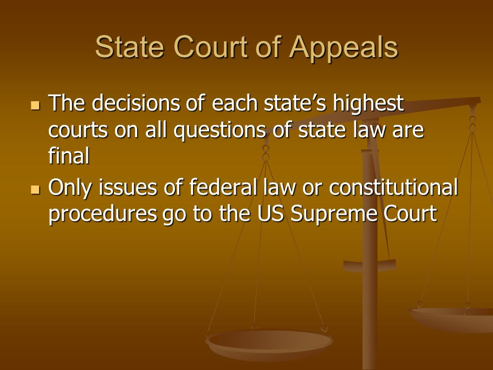 State Court of Appeals The decisions of each state's highest courts on all questions of state law are final The decisions of each state's highest courts on all questions of state law are final Only issues of federal law or constitutional procedures go to the US Supreme Court Only issues of federal law or constitutional procedures go to the US Supreme Court