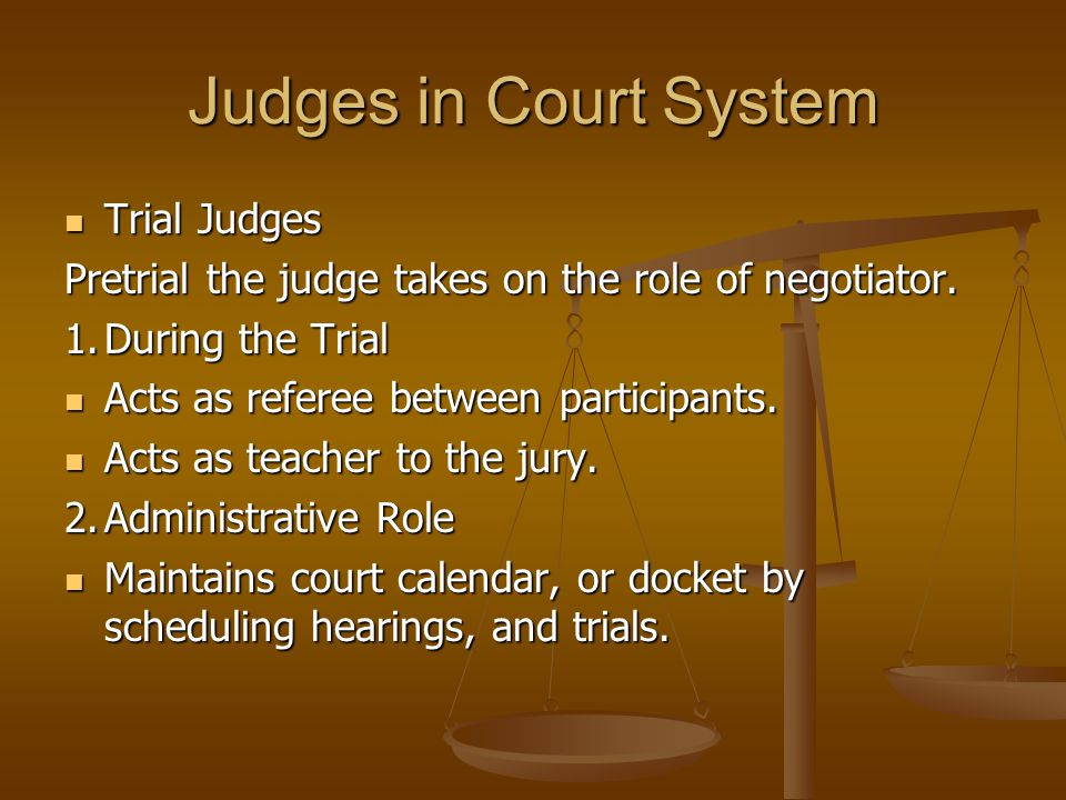 Judges in Court System Trial Judges Trial Judges Pretrial the judge takes on the role of negotiator.