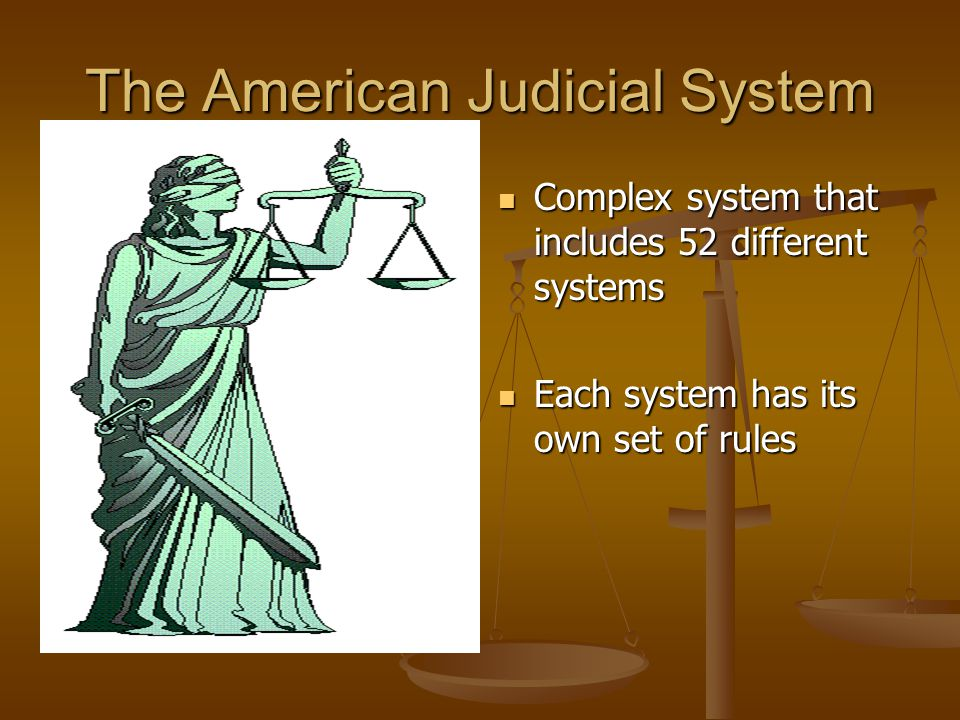 The American Judicial System Complex system that includes 52 different systems Each system has its own set of rules