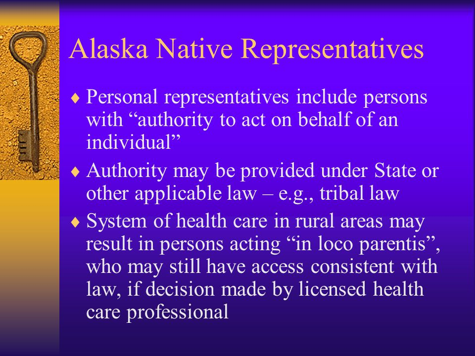 Alaska Native Representatives  Personal representatives include persons with authority to act on behalf of an individual  Authority may be provided under State or other applicable law – e.g., tribal law  System of health care in rural areas may result in persons acting in loco parentis , who may still have access consistent with law, if decision made by licensed health care professional