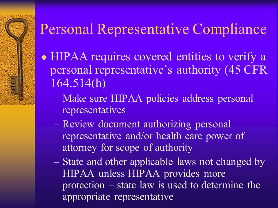 Personal Representative Compliance  HIPAA requires covered entities to verify a personal representative's authority (45 CFR 164.514(h) –Make sure HIPAA policies address personal representatives –Review document authorizing personal representative and/or health care power of attorney for scope of authority –State and other applicable laws not changed by HIPAA unless HIPAA provides more protection – state law is used to determine the appropriate representative
