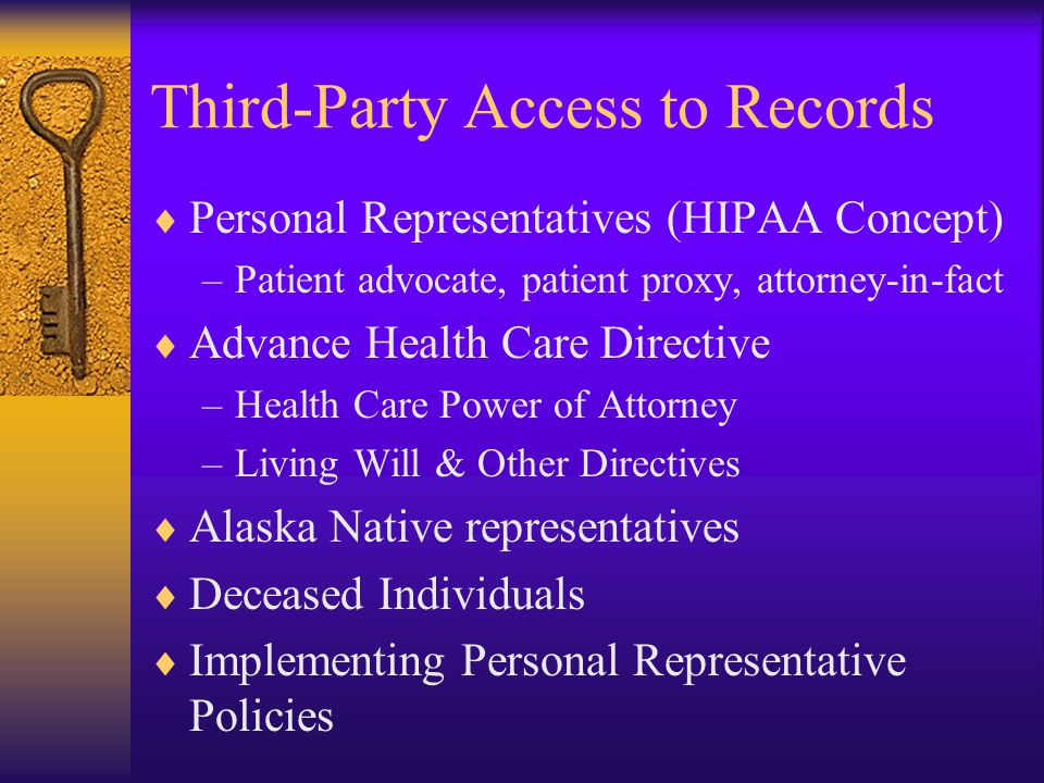 Third-Party Access to Records  Personal Representatives (HIPAA Concept) –Patient advocate, patient proxy, attorney-in-fact  Advance Health Care Directive –Health Care Power of Attorney –Living Will & Other Directives  Alaska Native representatives  Deceased Individuals  Implementing Personal Representative Policies