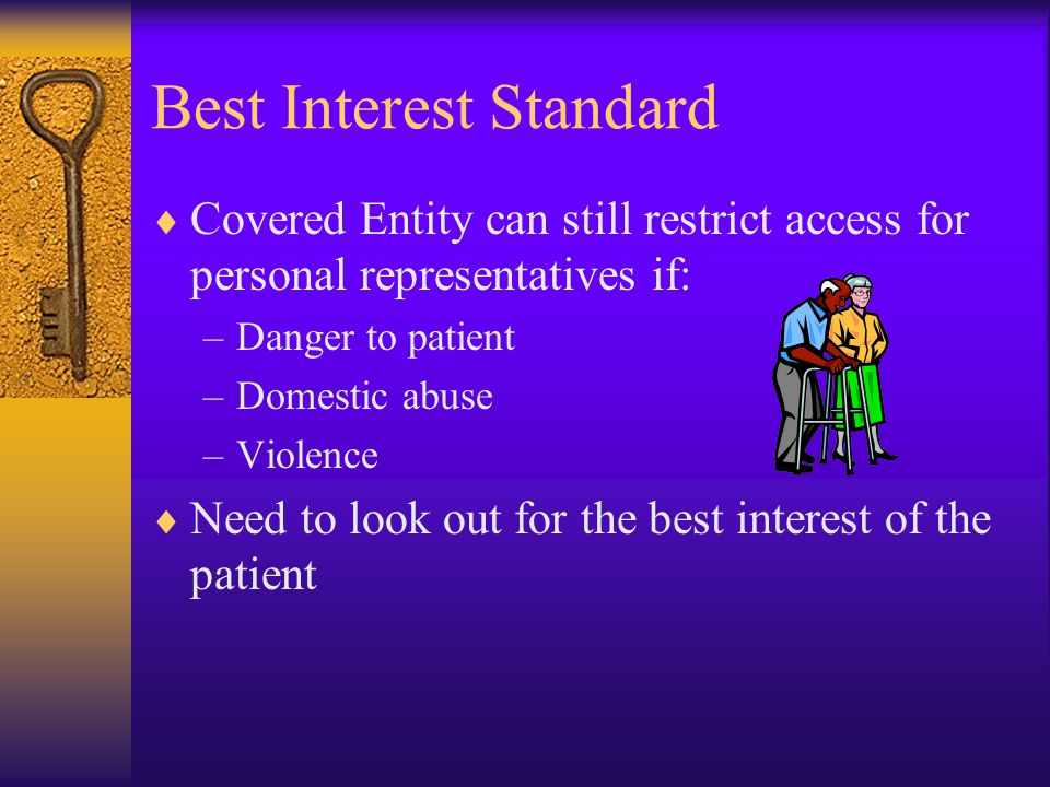 Best Interest Standard  Covered Entity can still restrict access for personal representatives if: –Danger to patient –Domestic abuse –Violence  Need to look out for the best interest of the patient
