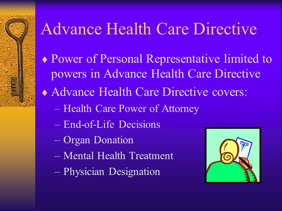 Advance Health Care Directive  Power of Personal Representative limited to powers in Advance Health Care Directive  Advance Health Care Directive covers: –Health Care Power of Attorney –End-of-Life Decisions –Organ Donation –Mental Health Treatment –Physician Designation