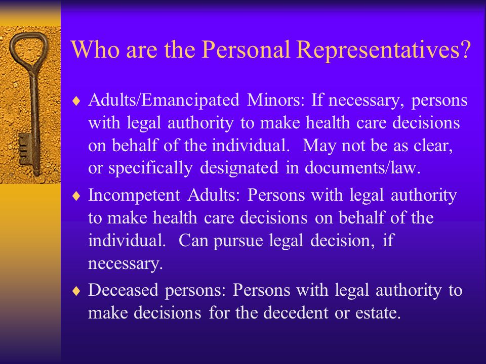 Legally Incompetent Persons  Even if an individual is deemed incompetent under State or other law to act on his or her own behalf, covered entities may decline a request by a personal representative for protected health information if the individual objects to the disclosure, and the disclosure is merely permitted, but not required, under the Rule.