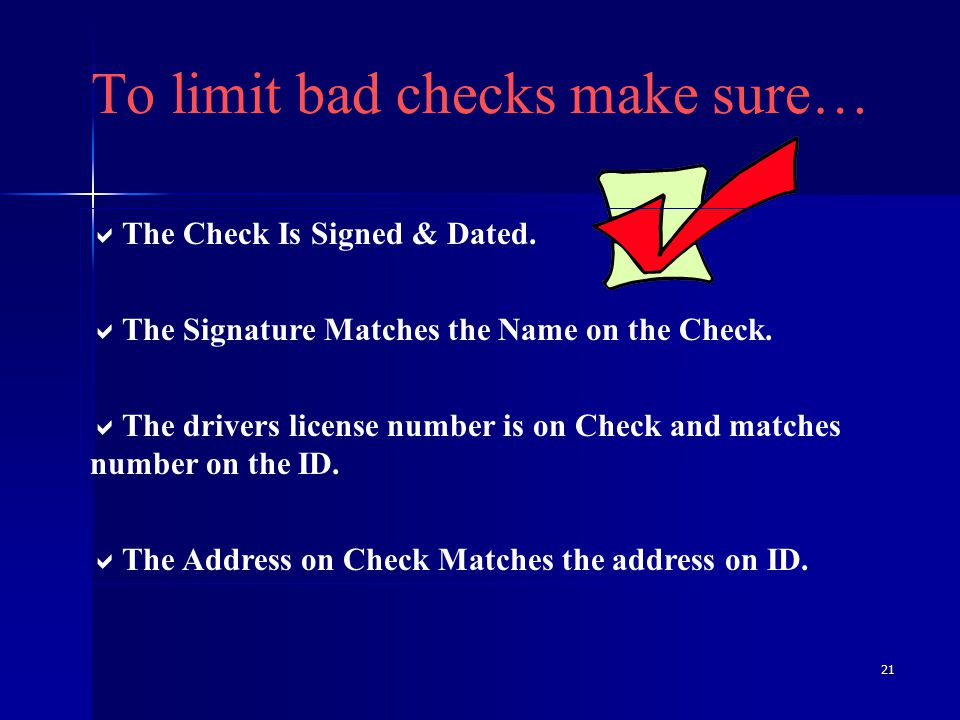 21 To limit bad checks make sure…  The Check Is Signed & Dated.