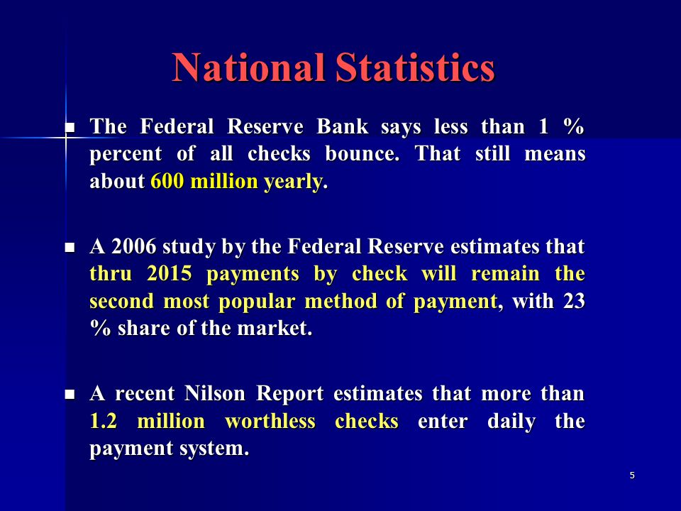 5 The Federal Reserve Bank says less than 1 % percent of all checks bounce.