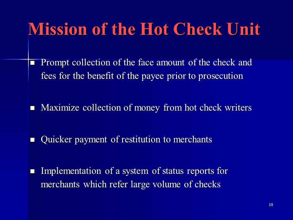 10 Mission of the Hot Check Unit Prompt collection of the face amount of the check and fees for the benefit of the payee prior to prosecution Prompt collection of the face amount of the check and fees for the benefit of the payee prior to prosecution Maximize collection of money from hot check writers Maximize collection of money from hot check writers Quicker payment of restitution to merchants Quicker payment of restitution to merchants Implementation of a system of status reports for merchants which refer large volume of checks Implementation of a system of status reports for merchants which refer large volume of checks