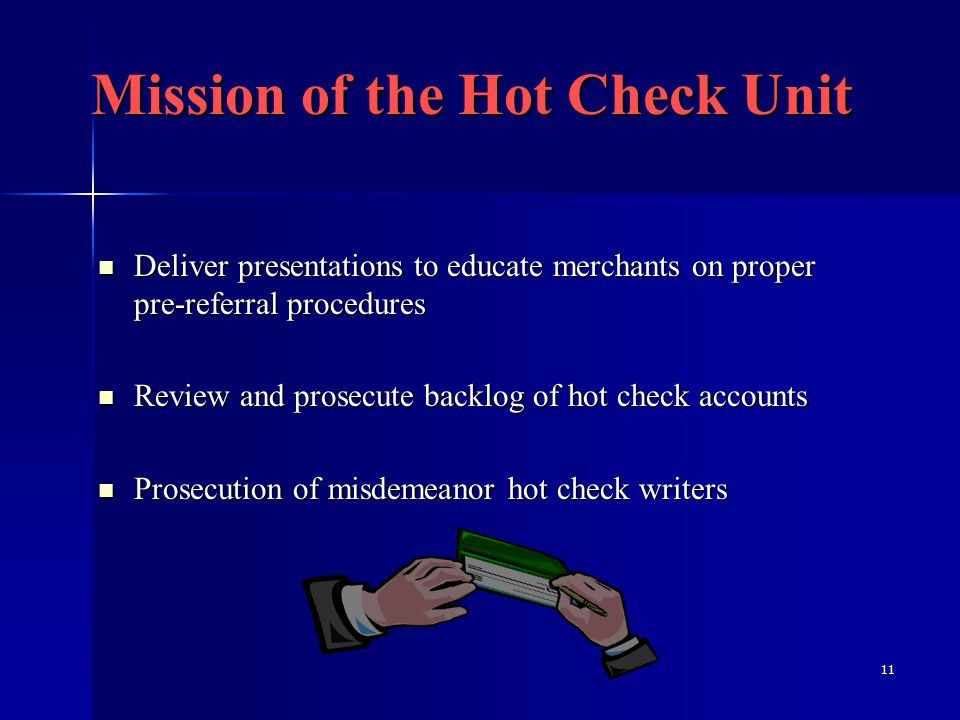 11 Deliver presentations to educate merchants on proper pre-referral procedures Deliver presentations to educate merchants on proper pre-referral procedures Review and prosecute backlog of hot check accounts Review and prosecute backlog of hot check accounts Prosecution of misdemeanor hot check writers Prosecution of misdemeanor hot check writers Mission of the Hot Check Unit