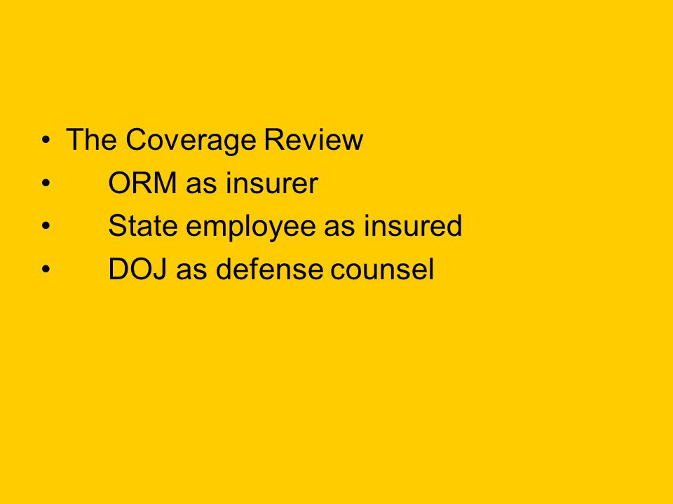 The Coverage Review ORM as insurer State employee as insured DOJ as defense counsel