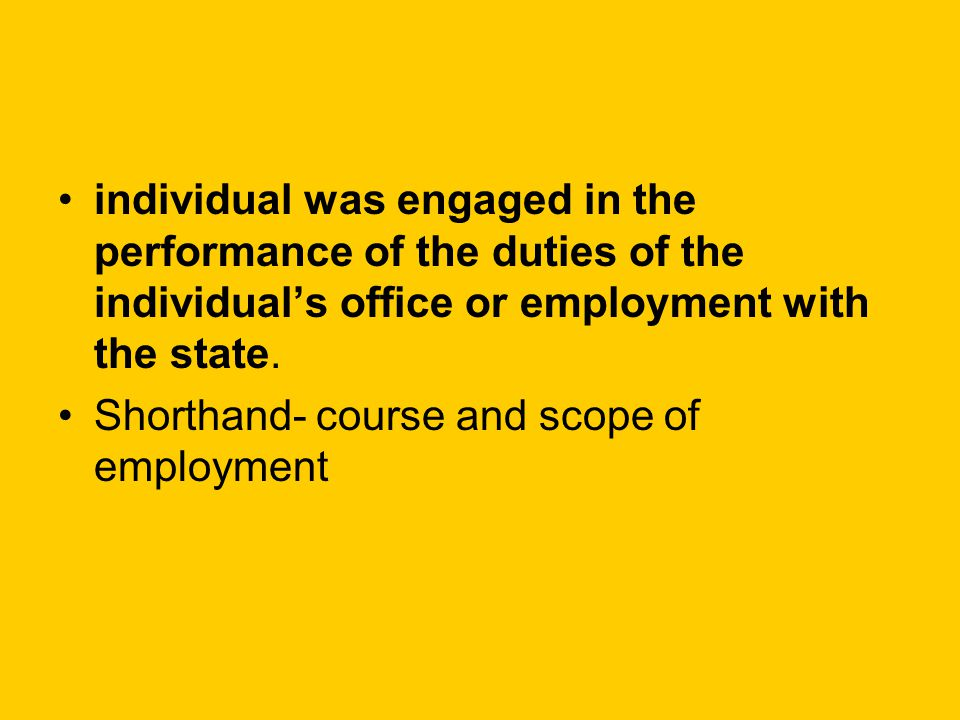 individual was engaged in the performance of the duties of the individual's office or employment with the state. Shorthand- course and scope of employ