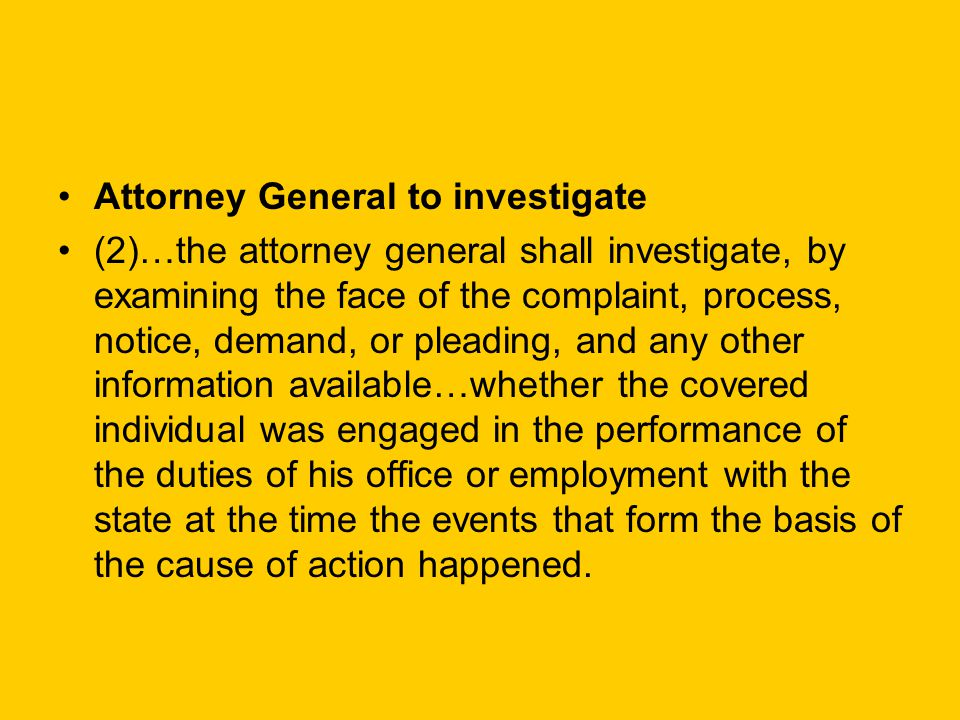 Attorney General to investigate (2)…the attorney general shall investigate, by examining the face of the complaint, process, notice, demand, or pleading, and any other information available…whether the covered individual was engaged in the performance of the duties of his office or employment with the state at the time the events that form the basis of the cause of action happened.