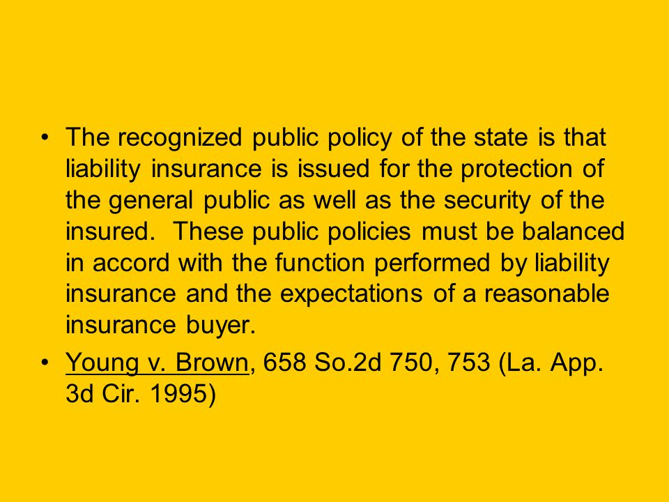 The recognized public policy of the state is that liability insurance is issued for the protection of the general public as well as the security of the insured.