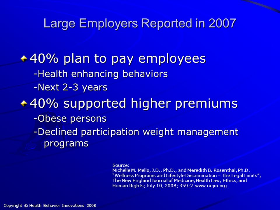 Copyright © Health Behavior Innovations 2008 Large Employers Reported in 2007 40% plan to pay employees -Health enhancing behaviors -Next 2-3 years 40% supported higher premiums -Obese persons -Declined participation weight management programs Source: Michelle M.