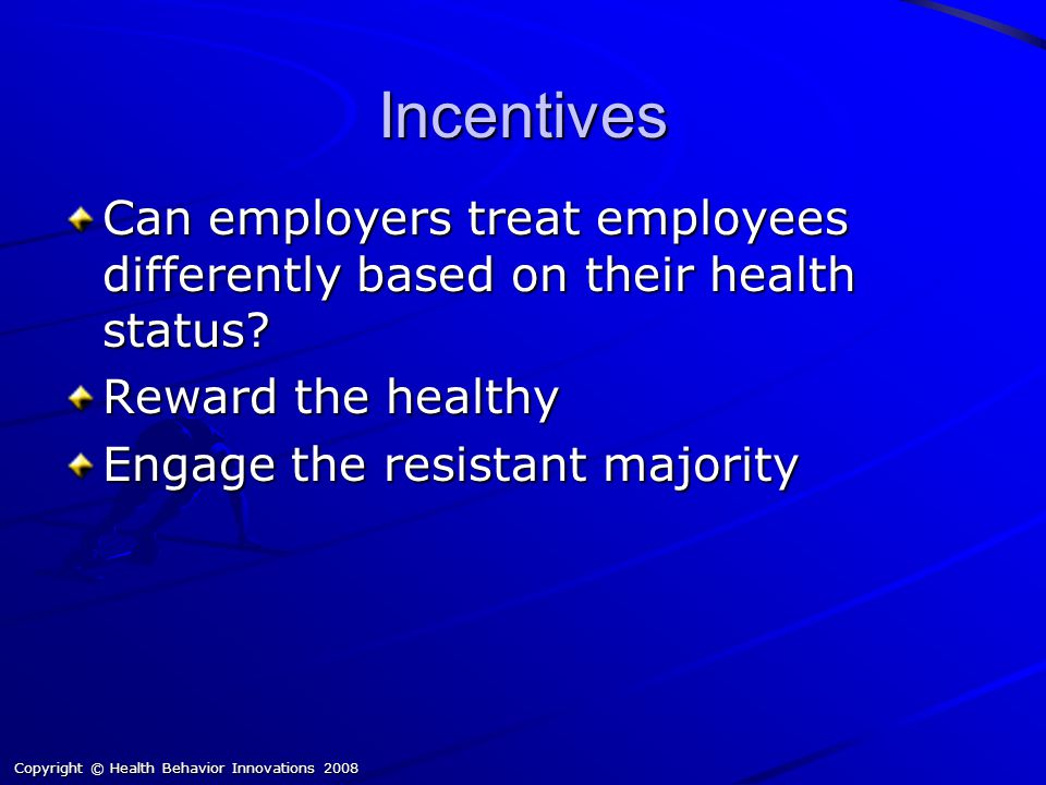 Copyright © Health Behavior Innovations 2008 Incentives Can employers treat employees differently based on their health status.